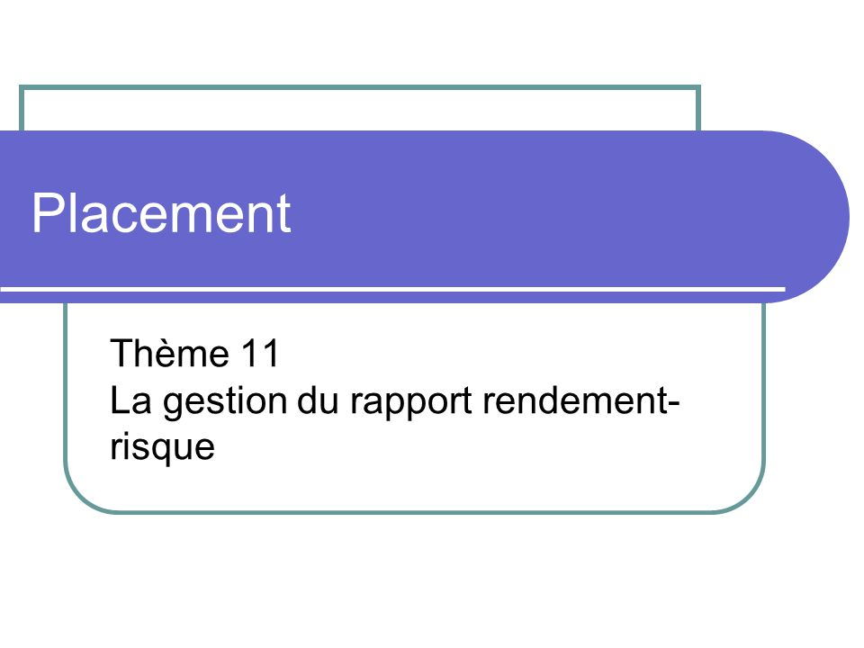 Placement Thème 11 La gestion du rapport rendement- risque
