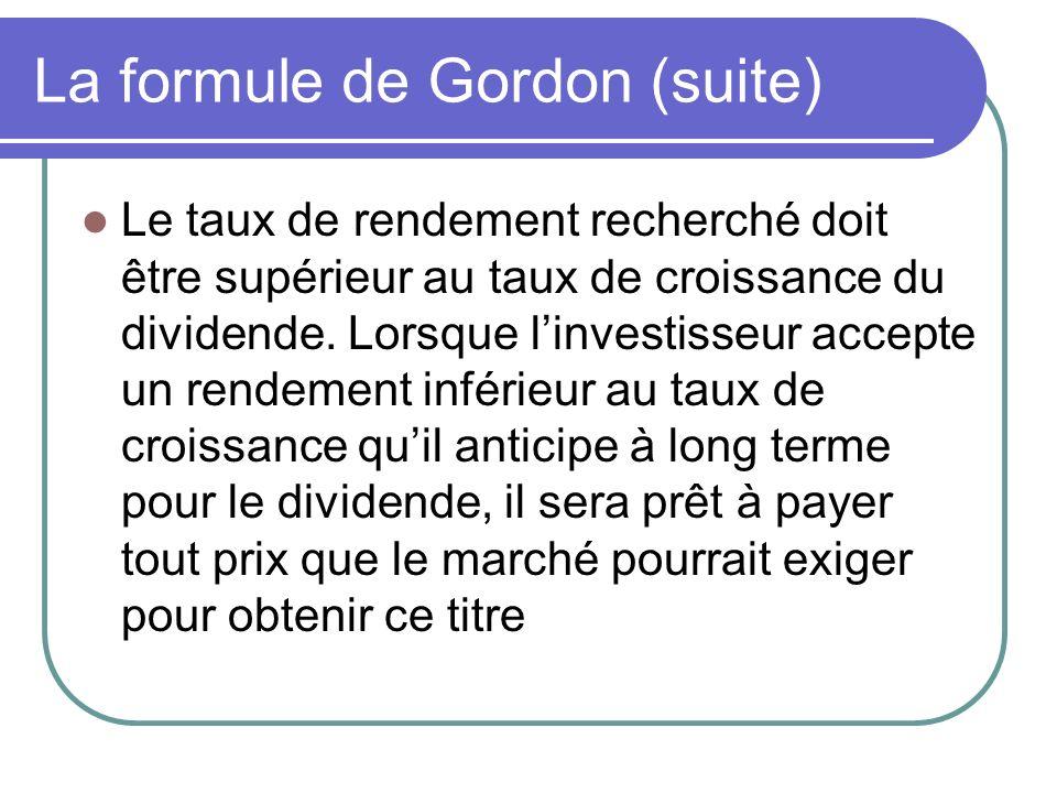 La formule de Gordon (suite) Le taux de rendement recherché doit être supérieur au taux de croissance du dividende. Lorsque linvestisseur accepte un r