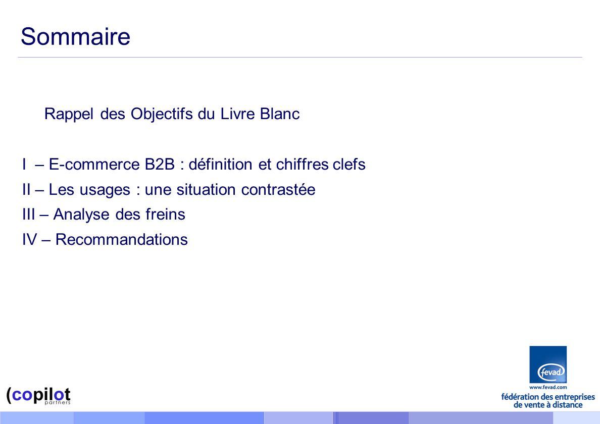 Sommaire Rappel des Objectifs du Livre Blanc I – E-commerce B2B : définition et chiffres clefs II – Les usages : une situation contrastée III – Analyse des freins IV – Recommandations