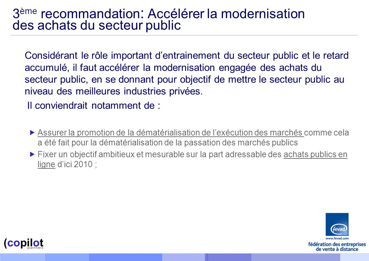 3 ème recommandation : Accélérer la modernisation des achats du secteur public Considérant le rôle important dentrainement du secteur public et le retard accumulé, il faut accélérer la modernisation engagée des achats du secteur public, en se donnant pour objectif de mettre le secteur public au niveau des meilleures industries privées.