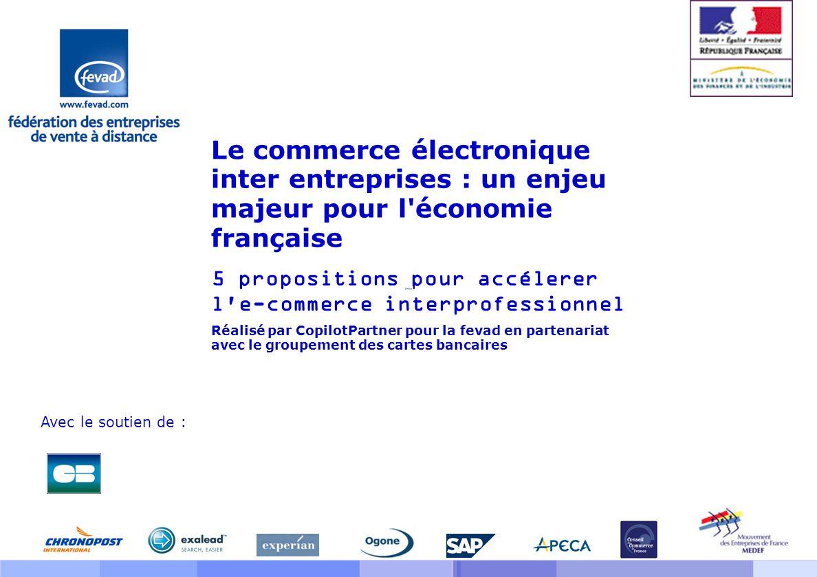 Le commerce électronique inter entreprises : un enjeu majeur pour l économie française 5 propositions pour accélerer l e-commerce interprofessionnel Réalisé par CopilotPartner pour la fevad en partenariat avec le groupement des cartes bancaires Avec le soutien de :