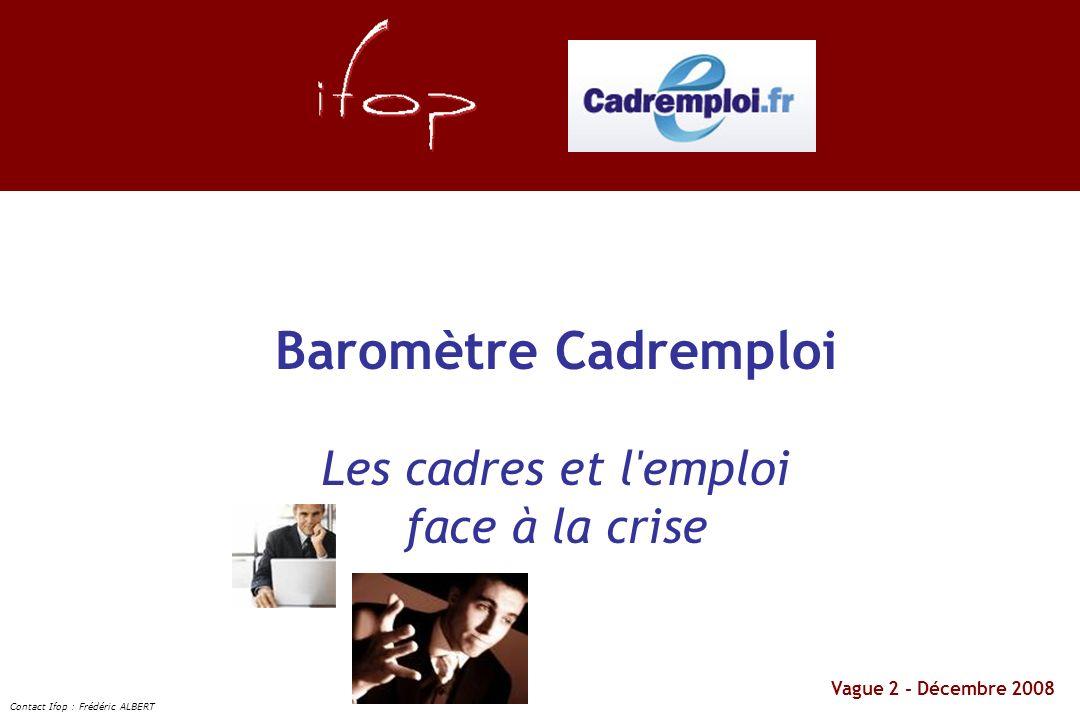 Vague 2 - Décembre 2008 Baromètre Cadremploi Les cadres et l'emploi face à la crise Contact Ifop : Frédéric ALBERT