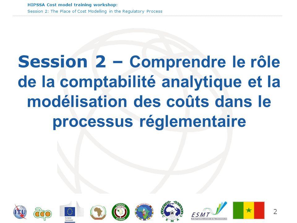 International Telecommunication Union HIPSSA Cost model training workshop: Session 2: The Place of Cost Modelling in the Regulatory Process Session 2 – Comprendre le rôle de la comptabilité analytique et la modélisation des coûts dans le processus réglementaire 2