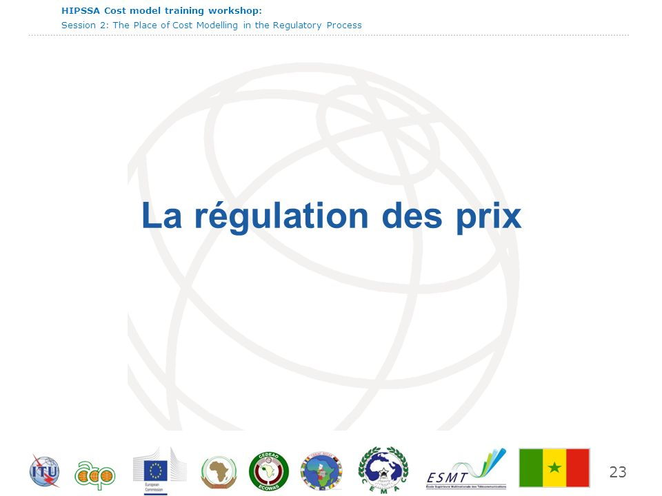 International Telecommunication Union HIPSSA Cost model training workshop: Session 2: The Place of Cost Modelling in the Regulatory Process 23 La régulation des prix