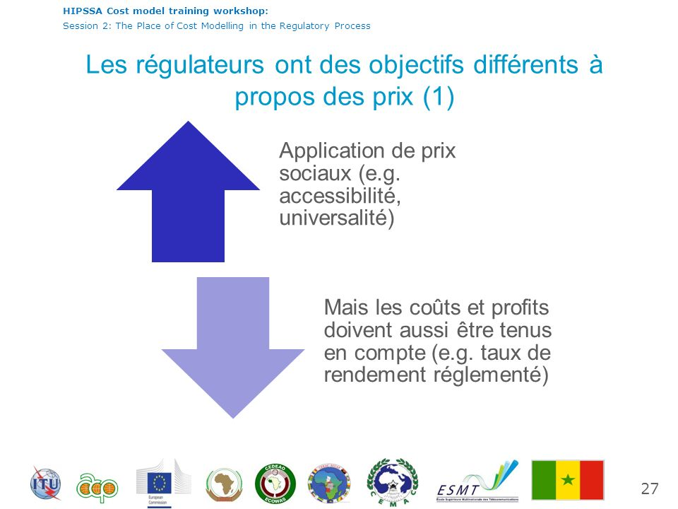 International Telecommunication Union HIPSSA Cost model training workshop: Session 2: The Place of Cost Modelling in the Regulatory Process Les régulateurs ont des objectifs différents à propos des prix (1) Application de prix sociaux (e.g.