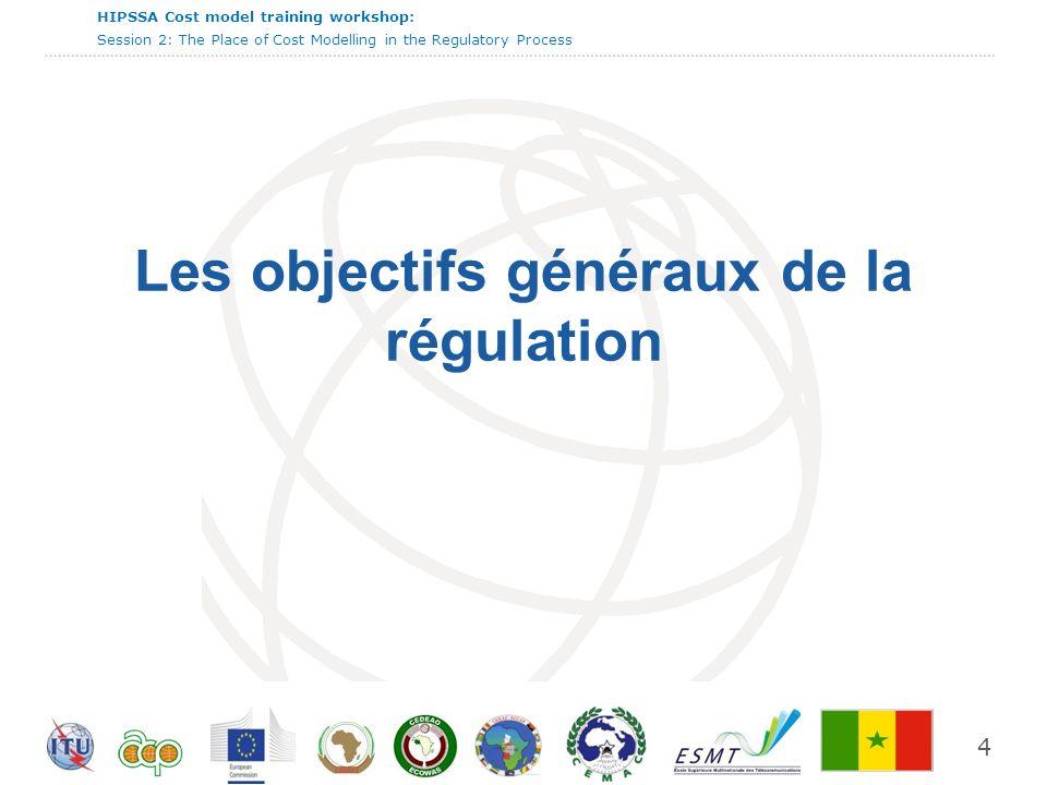 International Telecommunication Union HIPSSA Cost model training workshop: Session 2: The Place of Cost Modelling in the Regulatory Process 4 Les objectifs généraux de la régulation