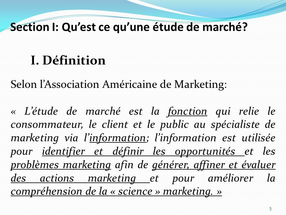 Section I: Quest ce quune étude de marché? 5 I. Définition Selon lAssociation Américaine de Marketing: « Létude de marché est la fonction qui relie le