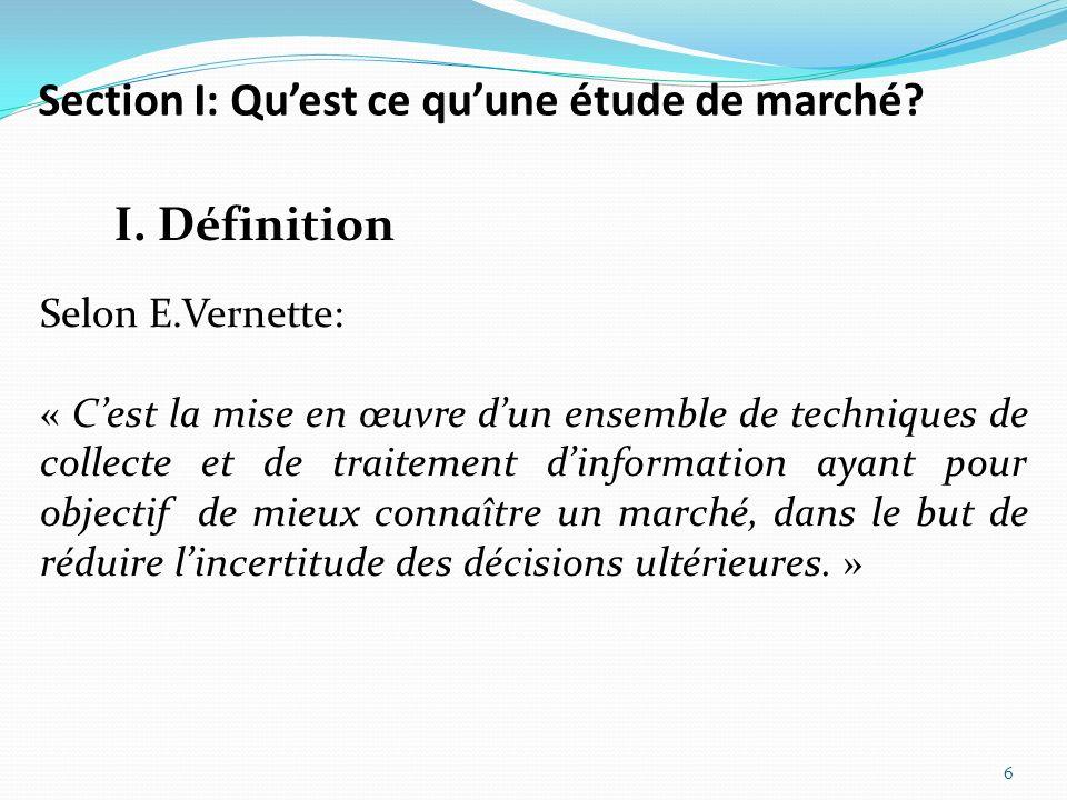 Section I: Quest ce quune étude de marché? 6 I. Définition Selon E.Vernette: « Cest la mise en œuvre dun ensemble de techniques de collecte et de trai