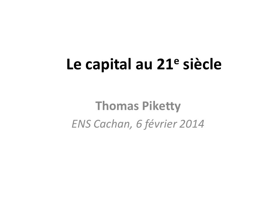 Le capital au 21 e siècle Thomas Piketty ENS Cachan, 6 février 2014
