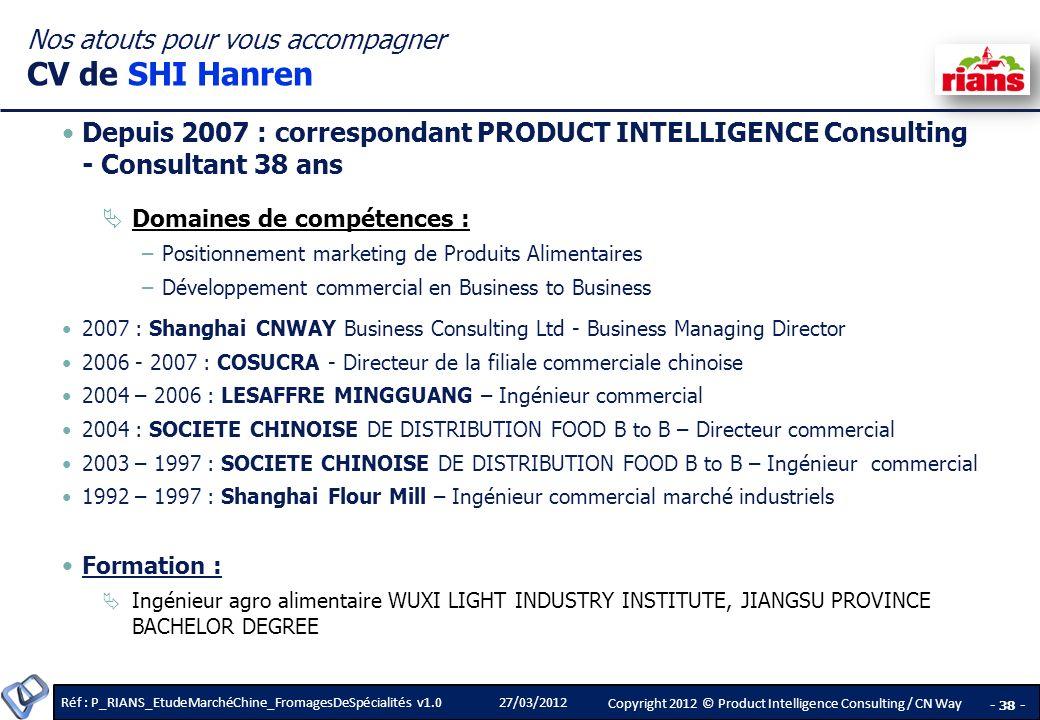 Réf : P_RIANS_EtudeMarchéChine_FromagesDeSpécialités v1.0 - 38 - Copyright 2012 © Product Intelligence Consulting / CN Way 27/03/2012 Depuis 2007 : correspondant PRODUCT INTELLIGENCE Consulting - Consultant 38 ans Domaines de compétences : –Positionnement marketing de Produits Alimentaires –Développement commercial en Business to Business 2007 : Shanghai CNWAY Business Consulting Ltd - Business Managing Director 2006 - 2007 : COSUCRA - Directeur de la filiale commerciale chinoise 2004 – 2006 : LESAFFRE MINGGUANG – Ingénieur commercial 2004 : SOCIETE CHINOISE DE DISTRIBUTION FOOD B to B – Directeur commercial 2003 – 1997 : SOCIETE CHINOISE DE DISTRIBUTION FOOD B to B – Ingénieur commercial 1992 – 1997 : Shanghai Flour Mill – Ingénieur commercial marché industriels Formation : Ingénieur agro alimentaire WUXI LIGHT INDUSTRY INSTITUTE, JIANGSU PROVINCE BACHELOR DEGREE Nos atouts pour vous accompagner CV de SHI Hanren