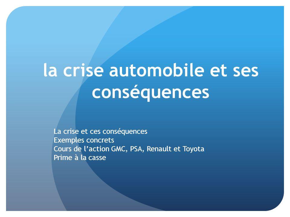 la crise automobile et ses conséquences La crise et ces conséquences Exemples concrets Cours de laction GMC, PSA, Renault et Toyota Prime à la casse