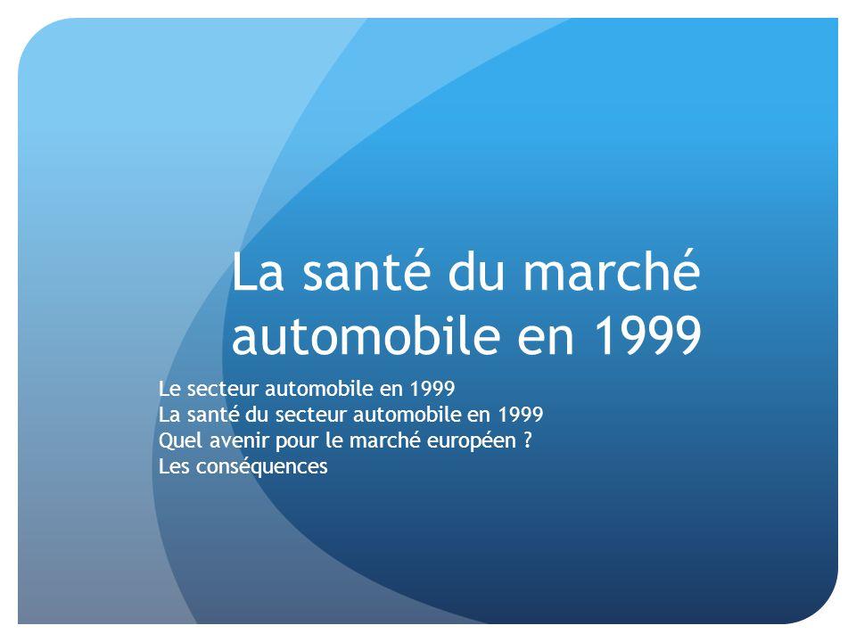 La santé du marché automobile en 1999 Le secteur automobile en 1999 La santé du secteur automobile en 1999 Quel avenir pour le marché européen ? Les c