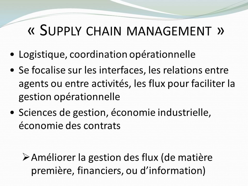 « S UPPLY CHAIN MANAGEMENT » Logistique, coordination opérationnelle Se focalise sur les interfaces, les relations entre agents ou entre activités, le