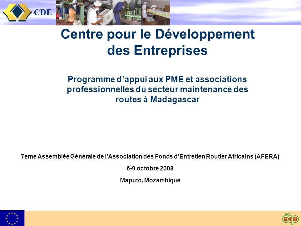 CDE Centre pour le Développement des Entreprises Programme dappui aux PME et associations professionnelles du secteur maintenance des routes à Madagascar 7eme Assemblée Générale de lAssociation des Fonds dEntretien Routier Africains (AFERA) 6-9 octobre 2008 Maputo, Mozambique