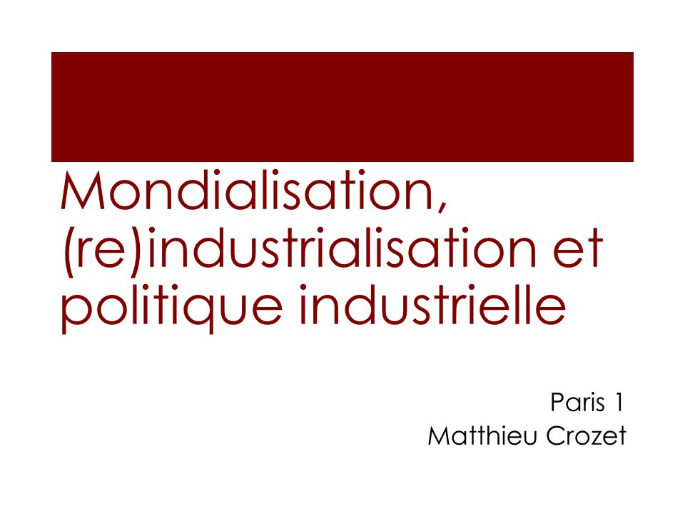 Mondialisation, (re)industrialisation et politique industrielle Paris 1 Matthieu Crozet