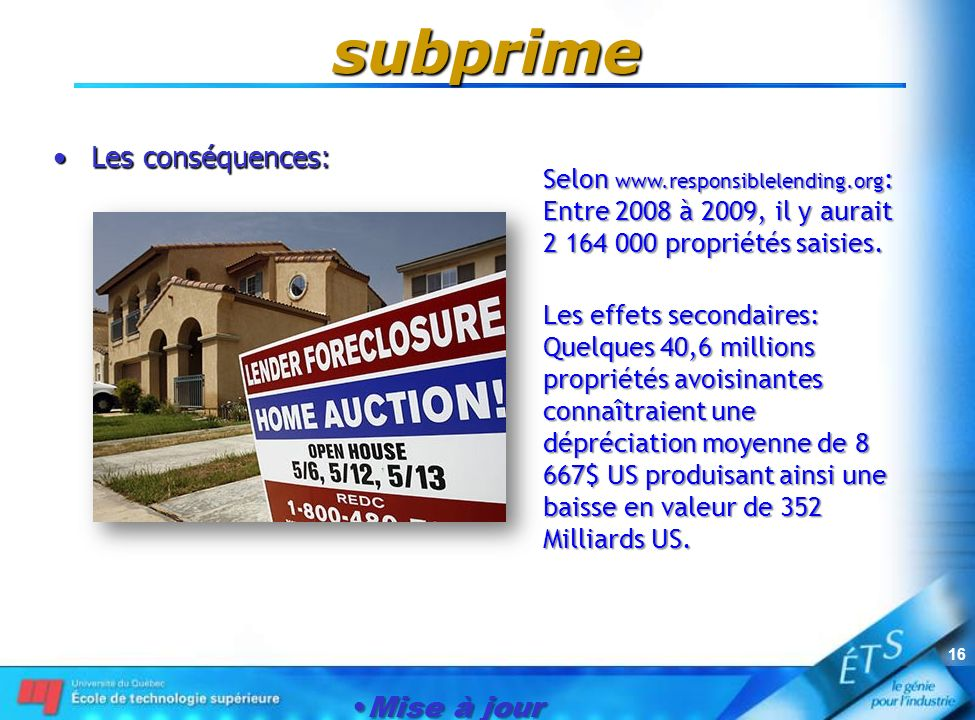 Mise à jour le 1er janvier 2007 16 subprime Les conséquences:Les conséquences: Selon www.responsiblelending.org : Entre 2008 à 2009, il y aurait 2 164 000 propriétés saisies.