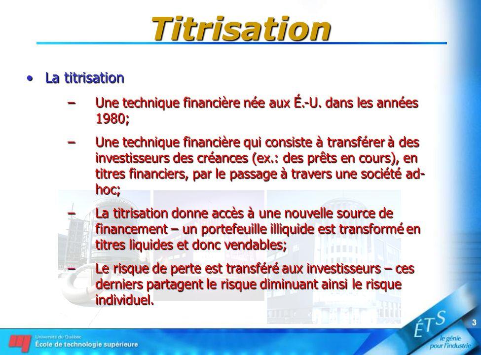 3 Titrisation La titrisationLa titrisation –Une technique financière née aux É.-U. dans les années 1980; –Une technique financière qui consiste à tran