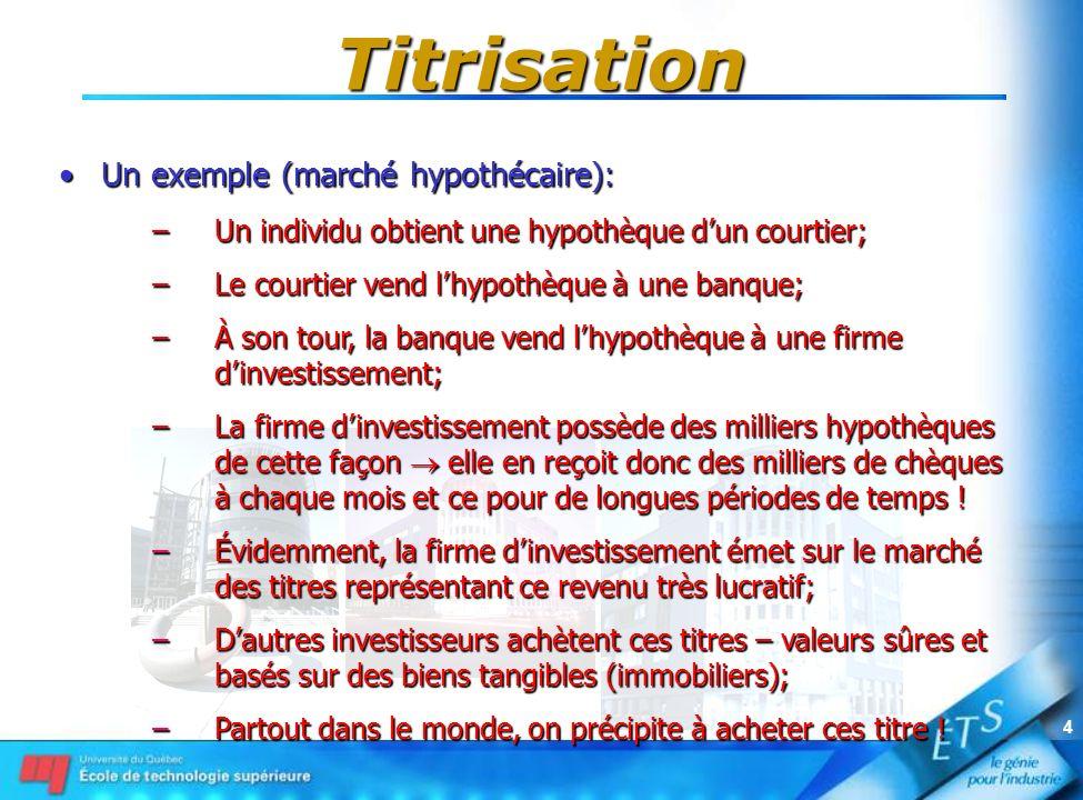 4 Titrisation Un exemple (marché hypothécaire):Un exemple (marché hypothécaire): –Un individu obtient une hypothèque dun courtier; –Le courtier vend l