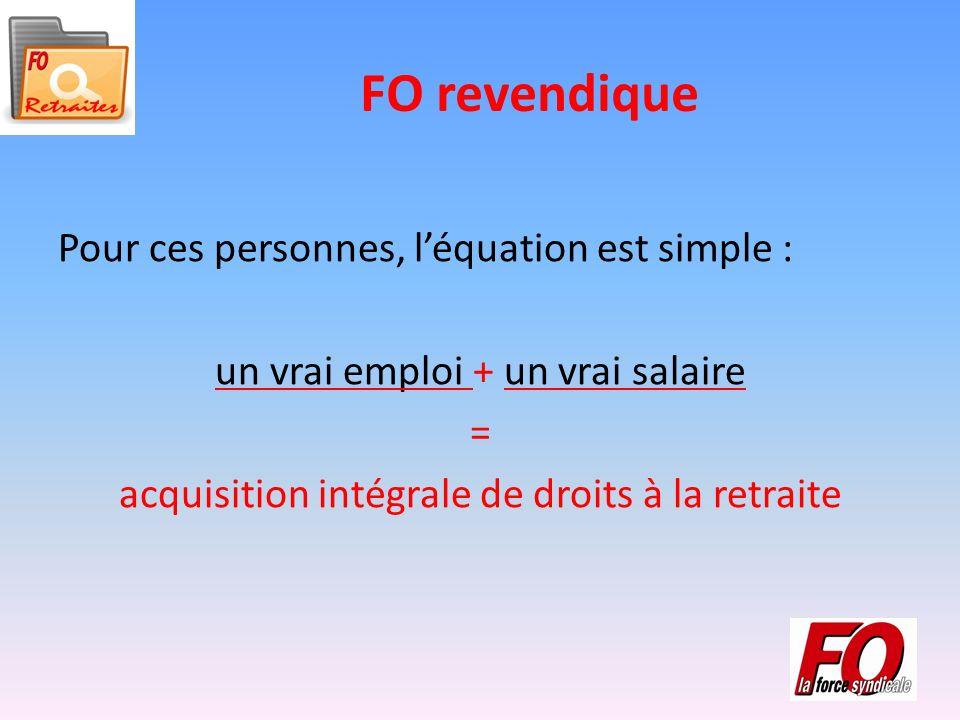 FO revendique Pour ces personnes, léquation est simple : un vrai emploi + un vrai salaire = acquisition intégrale de droits à la retraite