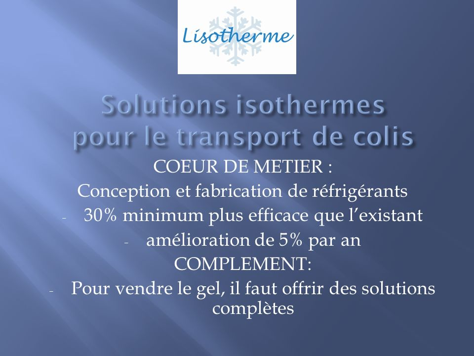 COEUR DE METIER : Conception et fabrication de réfrigérants - 30% minimum plus efficace que lexistant - amélioration de 5% par an COMPLEMENT: - Pour vendre le gel, il faut offrir des solutions complètes