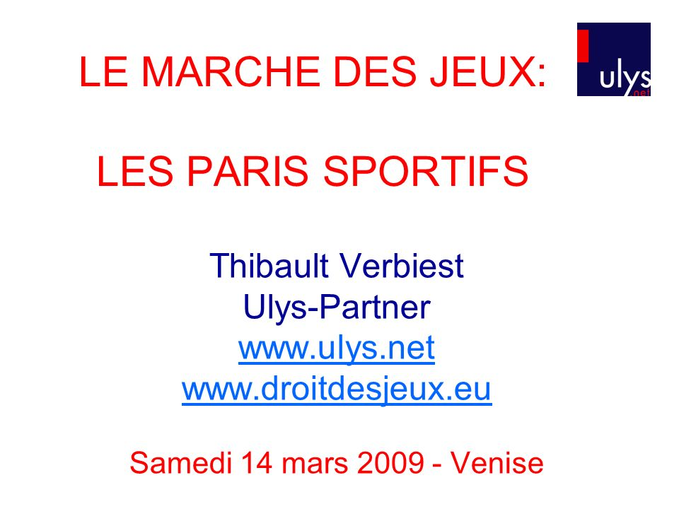 LE MARCHE DES JEUX: LES PARIS SPORTIFS Thibault Verbiest Ulys-Partner www.ulys.net www.droitdesjeux.eu Samedi 14 mars 2009 - Venise