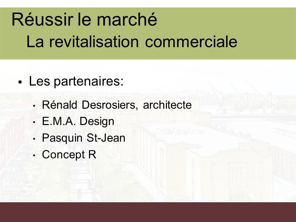 Les partenaires: Rénald Desrosiers, architecte E.M.A. Design Pasquin St-Jean Concept R Réussir le marché La revitalisation commerciale