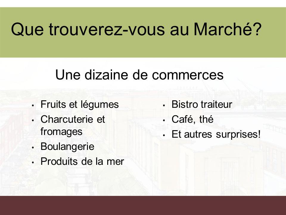 Que trouverez-vous au Marché? Fruits et légumes Charcuterie et fromages Boulangerie Produits de la mer Bistro traiteur Café, thé Et autres surprises!