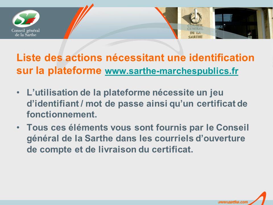 www.sarthe.com Liste des actions nécessitant une identification sur la plateforme www.sarthe-marchespublics.fr www.sarthe-marchespublics.fr Lutilisation de la plateforme nécessite un jeu didentifiant / mot de passe ainsi quun certificat de fonctionnement.