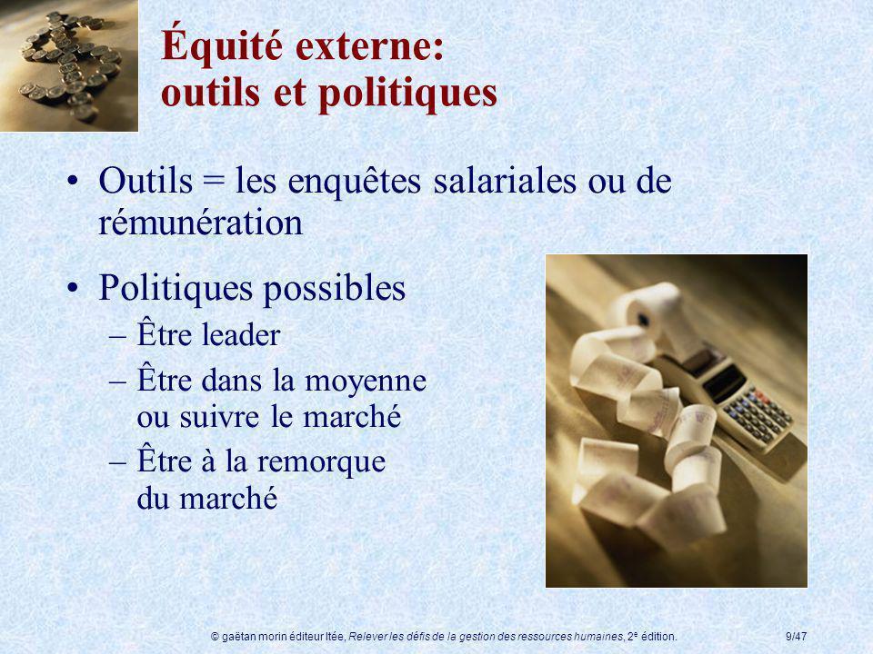© gaëtan morin éditeur ltée, Relever les défis de la gestion des ressources humaines, 2 e édition.9/47 Équité externe: outils et politiques Outils = l