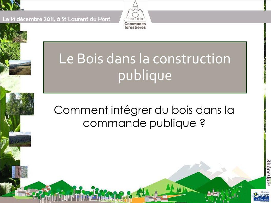 Le 14 décembre 2011, à St Laurent du Pont Afficher son « besoin » dun bâtiment en bois Par le biais des spécifications techniques Par le biais des critères de sélection des candidatures « Et le bois....