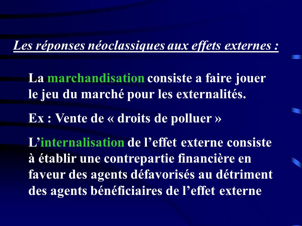 Les réponses néoclassiques aux effets externes : La marchandisation consiste a faire jouer le jeu du marché pour les externalités. Ex : Vente de « dro