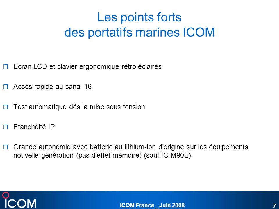 ICOM France _ Juin 2008 8 Gamme marine VHF 156-162MHz IC-M33 IC-M71 115 canaux 122 canaux 70 canaux privés 70 canaux privés Flotte sur leau même avec le micro connecté Indicateur de batterie 4 niveaux Nouveau micro HM-165 qui flotte Autonomie de 15h Autonomie de 10h Version scrambler