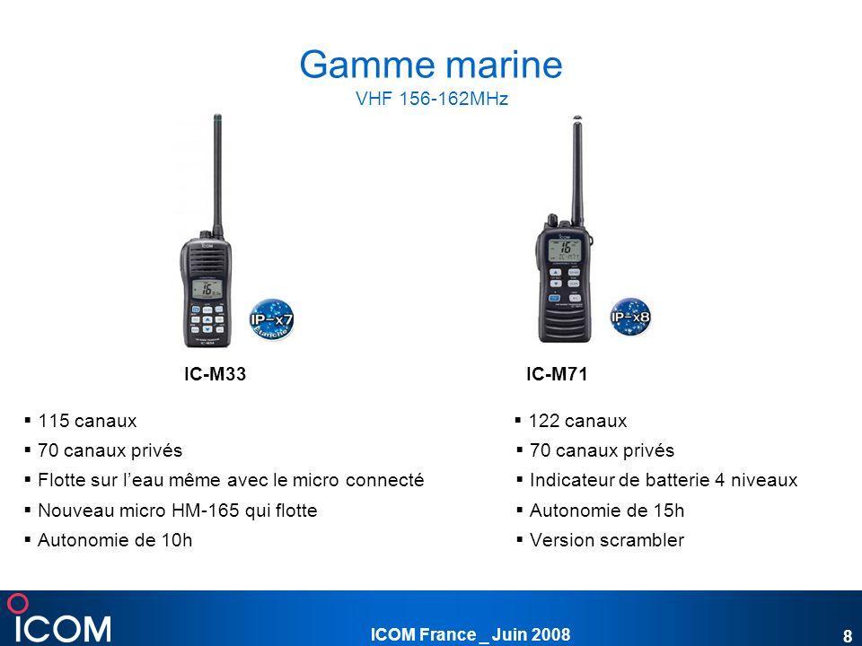 ICOM France _ Juin 2008 9 Gamme marine VHF 156-162MHz IC-M87IC-M90EIC-GM1600 97 canaux mémoires 97 canaux mémoires Conforme à la réglementation 22 canaux privés 100 canaux privés MED normes IMO A.809 ( 19), Signalisations CTCSS & DTCS Signalisations CTCSS &DTCS A.694 (17) et IEC 61097-12 Indicateur de niveau de charge Indicateur batterie 4 niveaux Systèmes de répulsion deau Balayage normal et prioritaire Scrambler incorporé Touches « hautes résistances » Autonomie de 20h Larges touches sérigraphiées Autonomie de 8h Autonomie de 7h