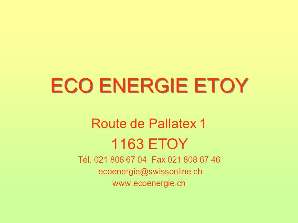 ECO ENERGIE ETOY Route de Pallatex 1 1163 ETOY Tél. 021 808 67 04 Fax 021 808 67 46 ecoenergie@swissonline.ch www.ecoenergie.ch