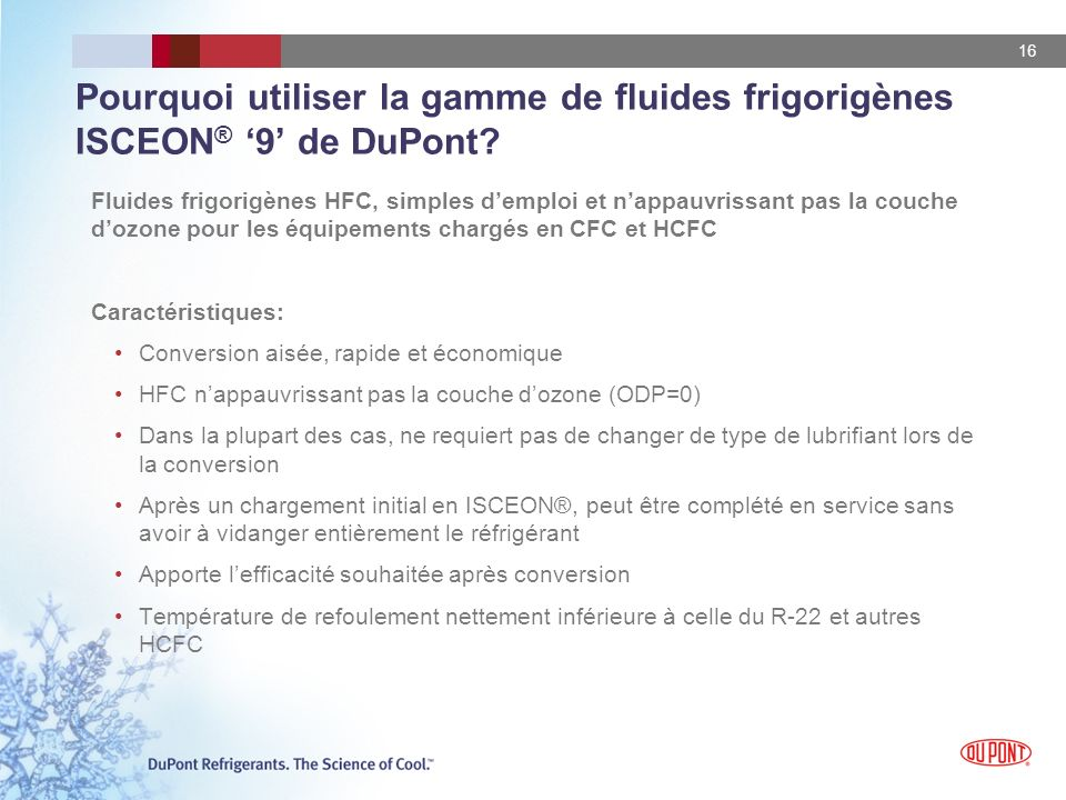 16 Pourquoi utiliser la gamme de fluides frigorigènes ISCEON ® 9 de DuPont? Fluides frigorigènes HFC, simples demploi et nappauvrissant pas la couche