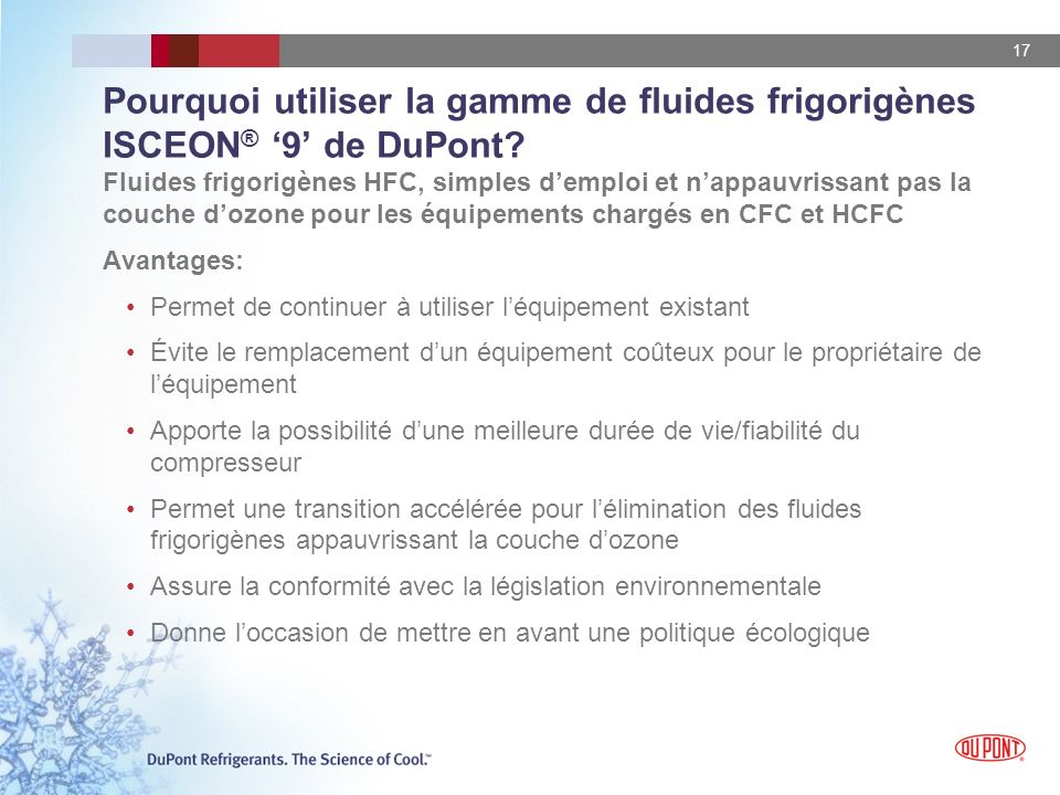 17 Pourquoi utiliser la gamme de fluides frigorigènes ISCEON ® 9 de DuPont? Fluides frigorigènes HFC, simples demploi et nappauvrissant pas la couche