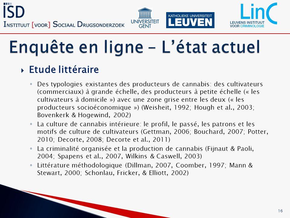 Etude littéraire Des typologies existantes des producteurs de cannabis: des cultivateurs (commerciaux) à grande échelle, des producteurs à petite échelle (« les cultivateurs à domicile ») avec une zone grise entre les deux (« les producteurs socioéconomique ») (Weisheit, 1992; Hough et al., 2003; Bovenkerk & Hogewind, 2002) La culture de cannabis intérieure: le profil, le passé, les patrons et les motifs de culture de cultivateurs (Gettman, 2006; Bouchard, 2007; Potter, 2010; Decorte, 2008; Decorte et al., 2011) La criminalité organisée et la production de cannabis (Fijnaut & Paoli, 2004; Spapens et al., 2007, Wilkins & Caswell, 2003) Littérature méthodologique (Dillman, 2007, Coomber, 1997; Mann & Stewart, 2000; Schonlau, Fricker, & Elliott, 2002) 16