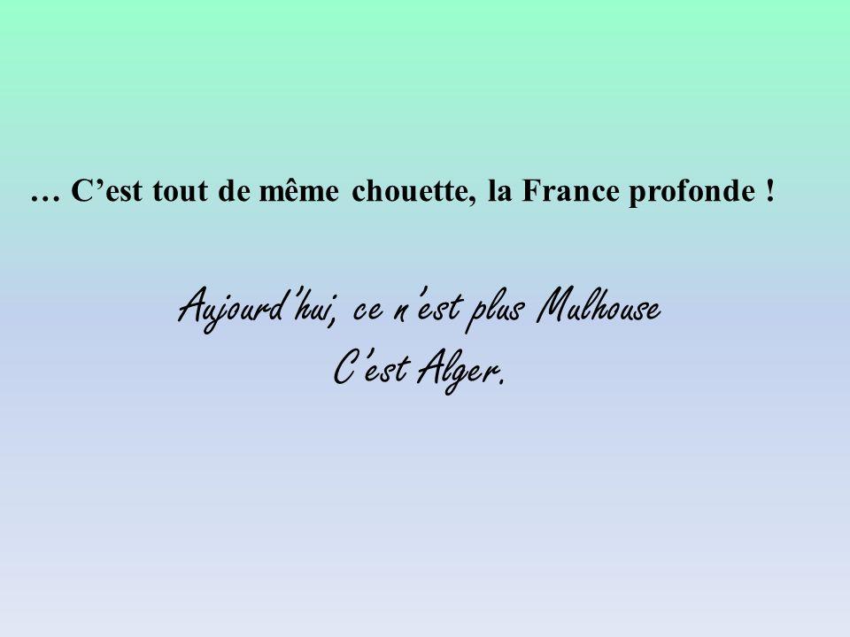… Cest tout de même chouette, la France profonde ! Aujourdhui, ce nest plus Mulhouse Cest Alger.