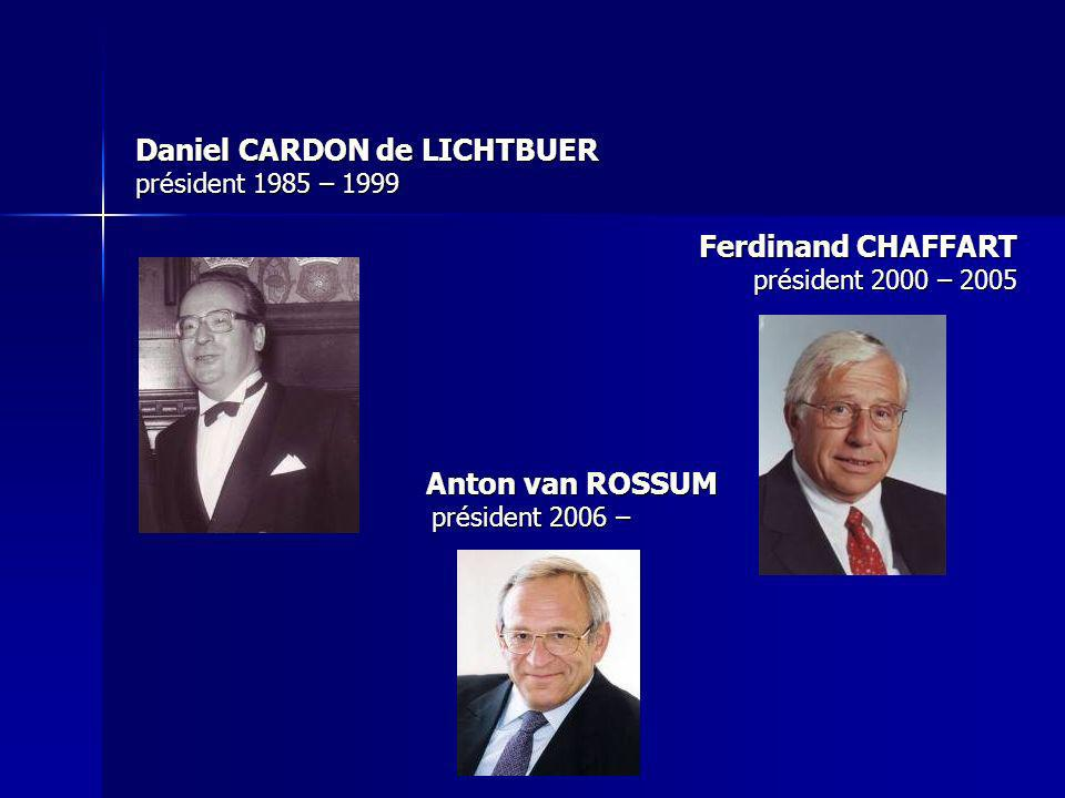 Daniel CARDON de LICHTBUER président 1985 – 1999 Ferdinand CHAFFART président 2000 – 2005 Anton van ROSSUM Anton van ROSSUM président 2006 – président