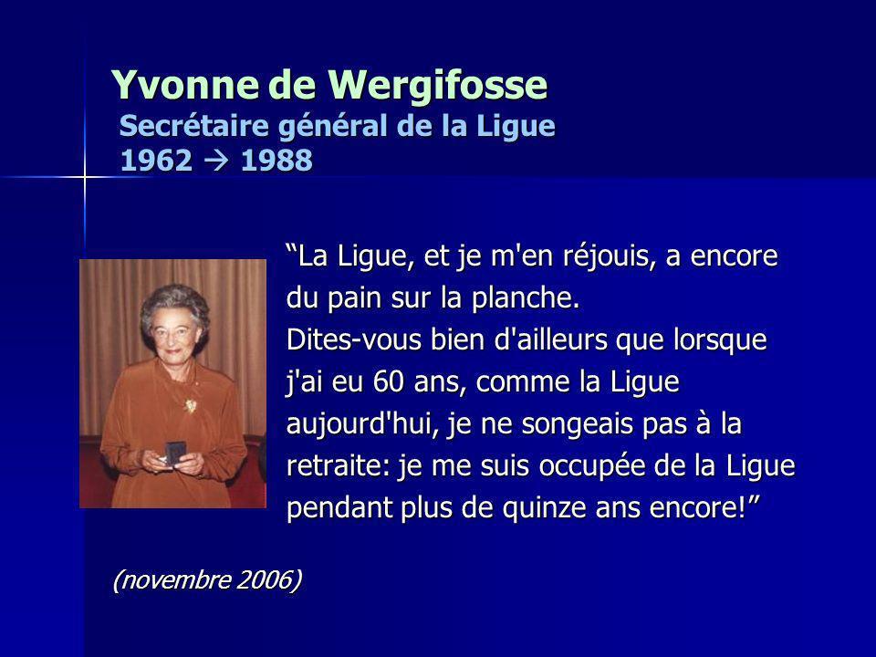 Yvonne de Wergifosse Secrétaire général de la Ligue 1962 1988 La Ligue, et je m'en réjouis, a encore du pain sur la planche. Dites-vous bien d'ailleur