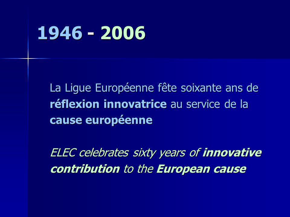 1946 - 2006 La Ligue Européenne fête soixante ans de réflexion innovatrice au service de la cause européenne ELEC celebrates sixty years of innovative