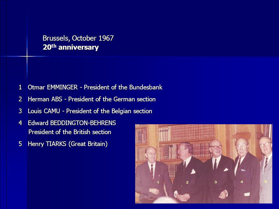 Brussels, October 1967 20 anniversary 20 th anniversary 1 Otmar EMMINGER - President of the Bundesbank 1 Otmar EMMINGER - President of the Bundesbank 2 Herman ABS - President of the German section 2 Herman ABS - President of the German section 3 Louis CAMU - President of the Belgian section 3 Louis CAMU - President of the Belgian section 4 Edward BEDDINGTON-BEHRENS 4 Edward BEDDINGTON-BEHRENS President of the British section President of the British section 5 Henry TIARKS (Great Britain) 5 Henry TIARKS (Great Britain)