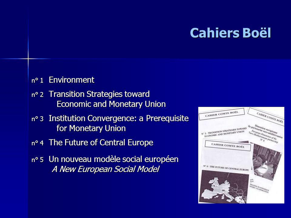Cahiers Boël n° 1 Environment n° 2 Transition Strategies toward Economic and Monetary Union Economic and Monetary Union n° 3 Institution Convergence: a Prerequisite for Monetary Union for Monetary Union n° 4 The Future of Central Europe n° 5 Un nouveau modèle social européen A New European Social Model A New European Social Model