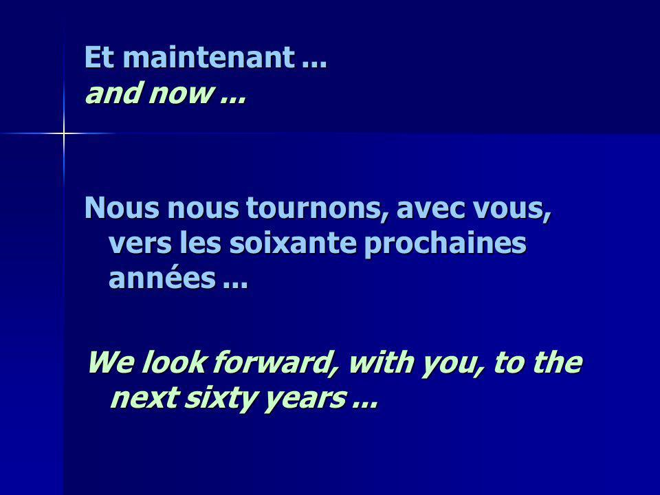 Et maintenant... and now... Nous nous tournons, avec vous, vers les soixante prochaines années... We look forward, with you, to the next sixty years..
