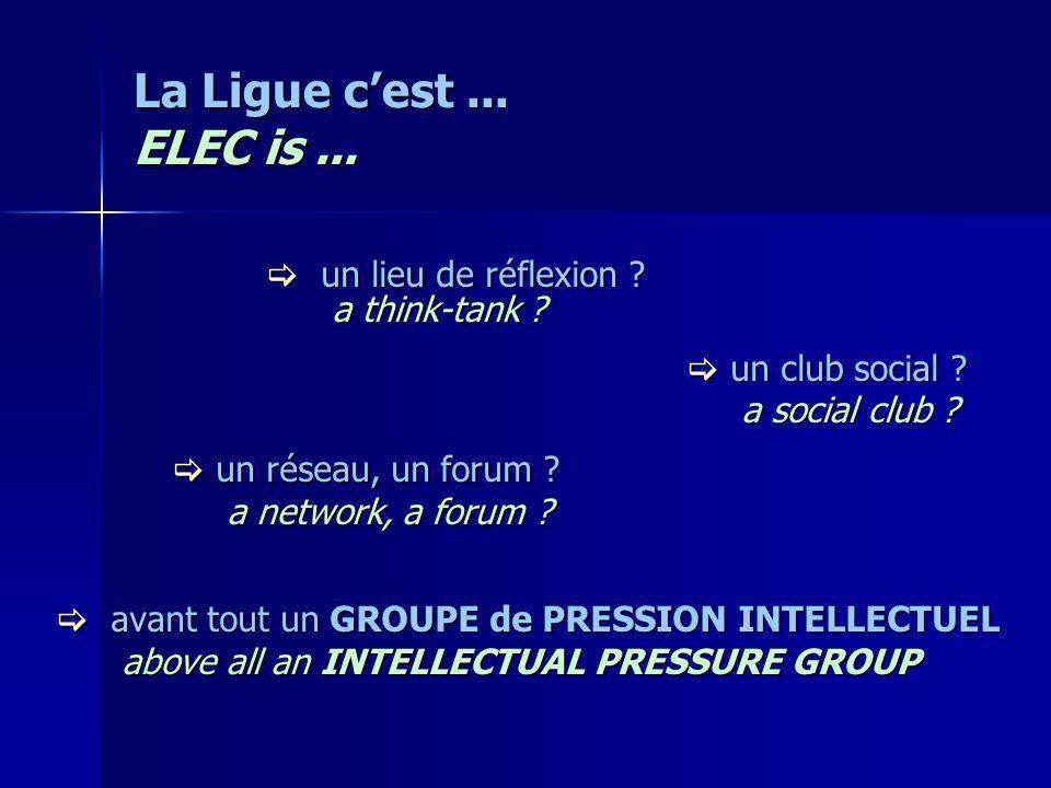 La Ligue cest... ELEC is... un lieu de réflexion ? un lieu de réflexion ? a think-tank ? a think-tank ? un club social ? un club social ? a social clu