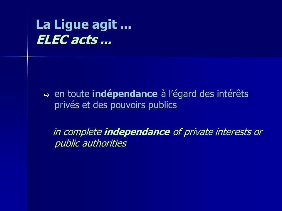 La Ligue agit... ELEC acts... en toute indépendance à légard des intérêts privés et des pouvoirs publics en toute indépendance à légard des intérêts p
