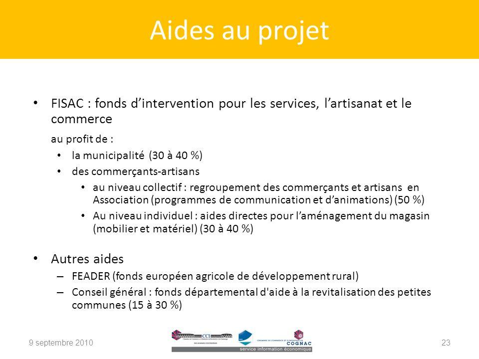FISAC : fonds dintervention pour les services, lartisanat et le commerce au profit de : la municipalité (30 à 40 %) des commerçants-artisans au niveau collectif : regroupement des commerçants et artisans en Association (programmes de communication et danimations) (50 %) Au niveau individuel : aides directes pour laménagement du magasin (mobilier et matériel) (30 à 40 %) Autres aides – FEADER (fonds européen agricole de développement rural) – Conseil général : fonds départemental d aide à la revitalisation des petites communes (15 à 30 %) 9 septembre 2010 Aides au projet 23