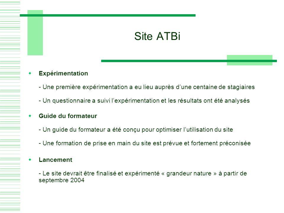 Site ATBi Expérimentation - Une première expérimentation a eu lieu auprès dune centaine de stagiaires - Un questionnaire a suivi lexpérimentation et les résultats ont été analysés Guide du formateur - Un guide du formateur a été conçu pour optimiser lutilisation du site - Une formation de prise en main du site est prévue et fortement préconisée Lancement - Le site devrait être finalisé et expérimenté « grandeur nature » à partir de septembre 2004