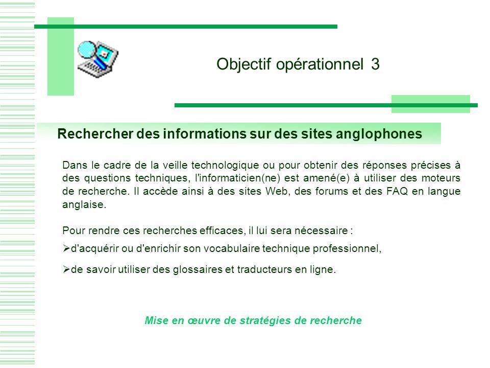 Rechercher des informations sur des sites anglophones Mise en œuvre de stratégies de recherche Objectif opérationnel 3 Dans le cadre de la veille technologique ou pour obtenir des réponses précises à des questions techniques, l informaticien(ne) est amené(e) à utiliser des moteurs de recherche.