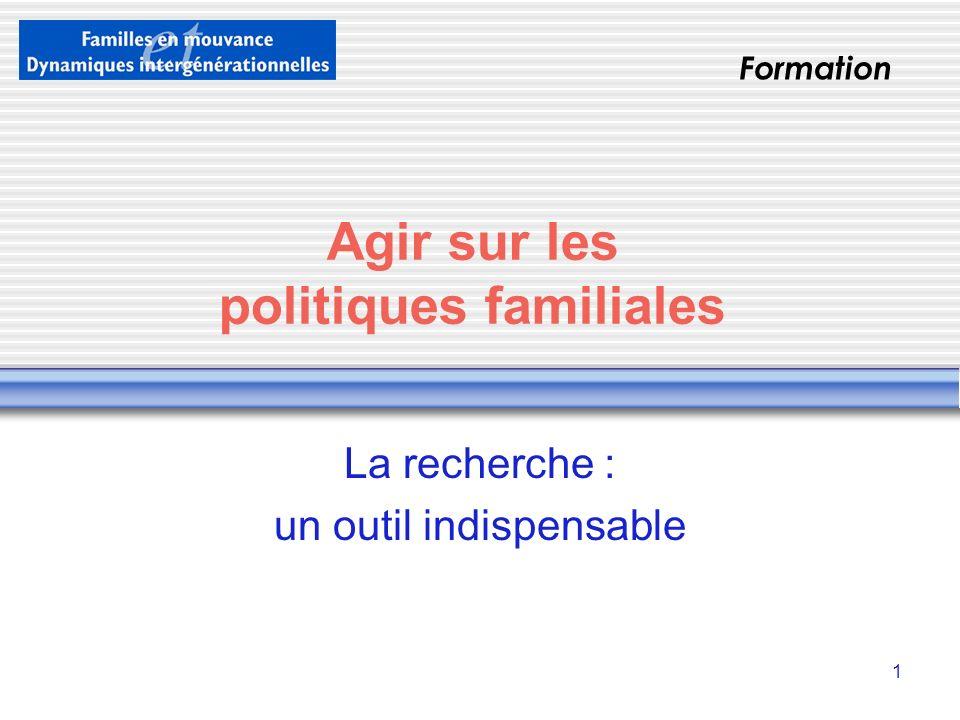 1 Agir sur les politiques familiales La recherche : un outil indispensable Formation